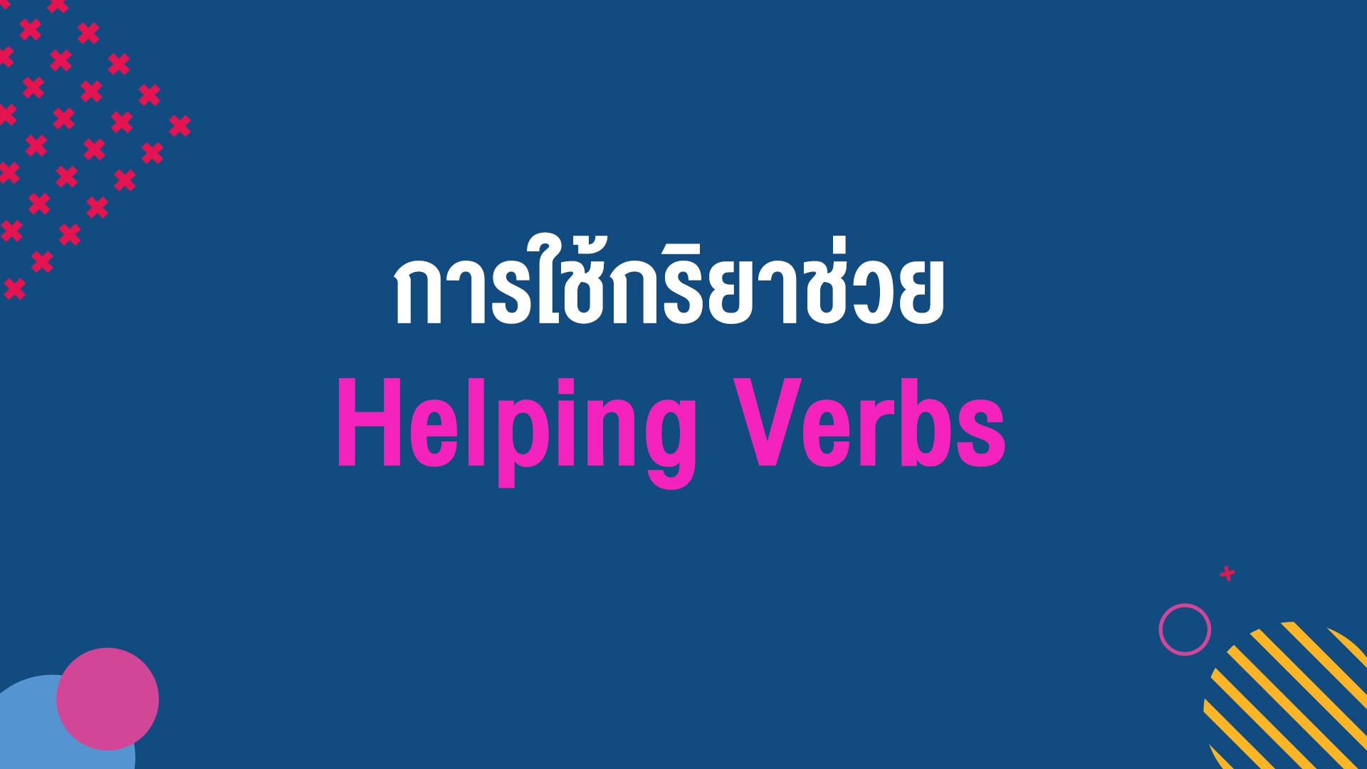 กริยาช่วย (Helping Verbs) กับหน้าที่ทำให้ประโยคมีความหมายสมบูรณ์ขึ้น